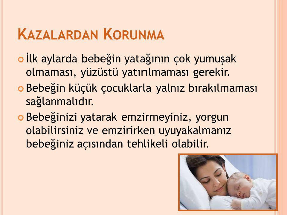 K AZALARDAN K ORUNMA İlk aylarda bebeğin yatağının çok yumuşak olmaması, yüzüstü yatırılmaması gerekir. Bebeğin küçük çocuklarla yalnız bırakılmaması