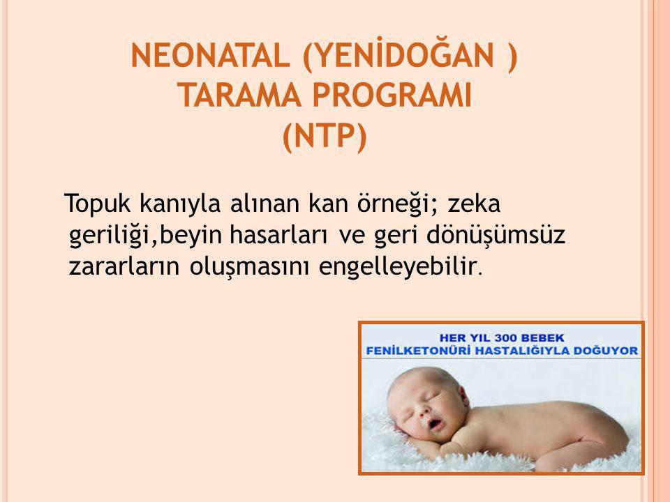 NEONATAL (YENİDOĞAN ) TARAMA PROGRAMI (NTP) Topuk kanıyla alınan kan örneği; zeka geriliği,beyin hasarları ve geri dönüşümsüz zararların oluşmasını en