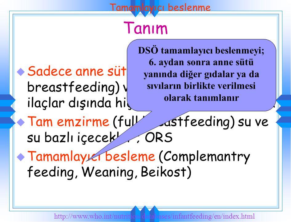 Tanım u Sadece anne sütü (Exclusive breastfeeding) vitamin,mineral ve ilaçlar dışında hiç bri ek gıda kullanmama u Tam emzirme (full breastfeeding) su ve su bazlı içecekler ; ORS u Tamamlayıcı besleme (Complemantry feeding, Weaning, Beikost) http://www.who.int/nutrition/databases/infantfeeding/en/index.html DSÖ tamamlayıcı beslenmeyi; 6.