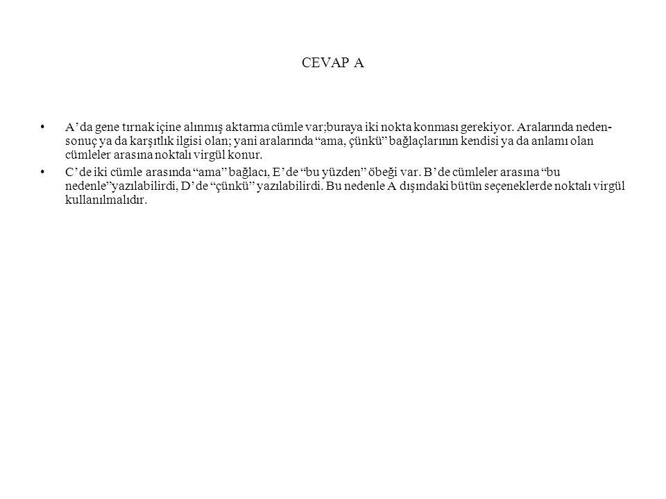 CEVAP A A'da gene tırnak içine alınmış aktarma cümle var;buraya iki nokta konması gerekiyor. Aralarında neden- sonuç ya da karşıtlık ilgisi olan; yani