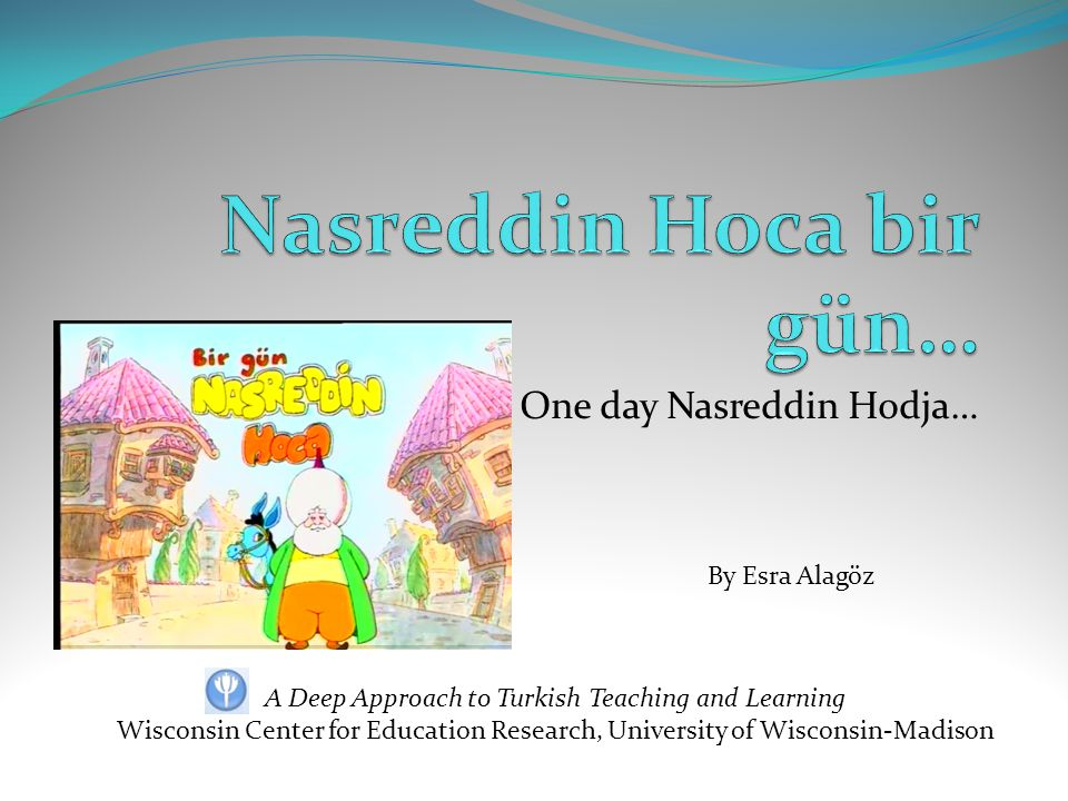 One day Nasreddin Hodja… A Deep Approach to Turkish Teaching and Learning Wisconsin Center for Education Research, University of Wisconsin-Madison By Esra Alagöz