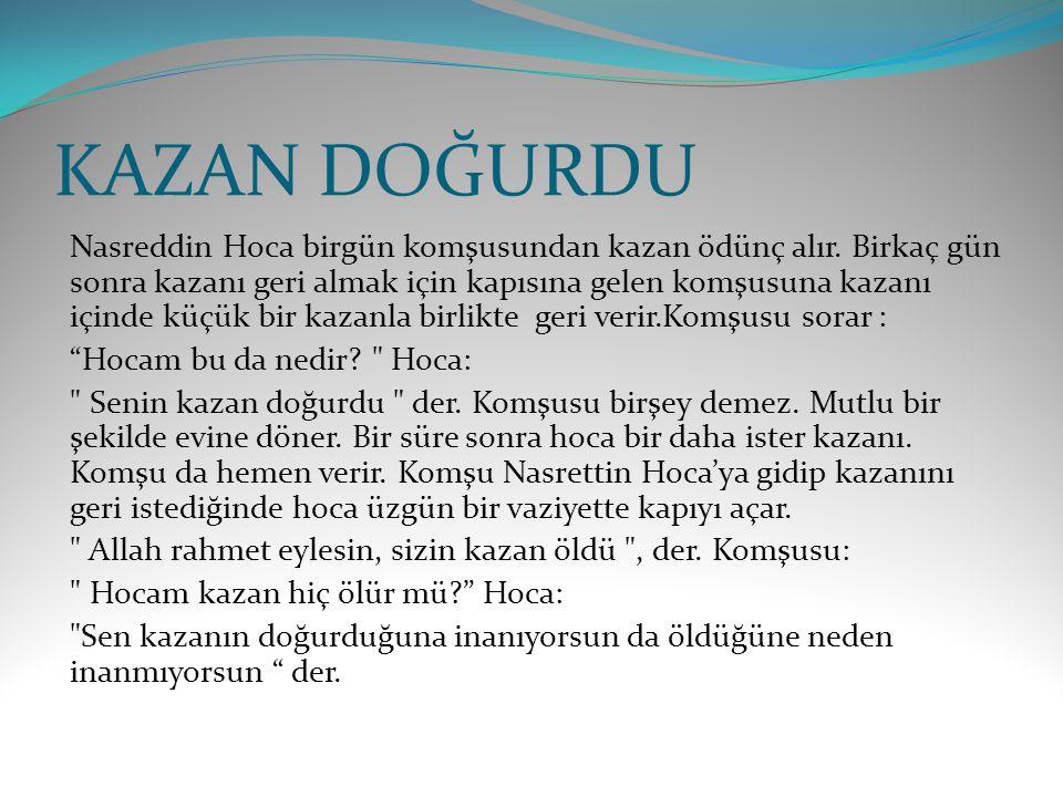 KAZAN DOĞURDU Nasreddin Hoca birgün komşusundan kazan ödünç alır. Birkaç gün sonra kazanı geri almak için kapısına gelen komşusuna kazanı içinde küçük