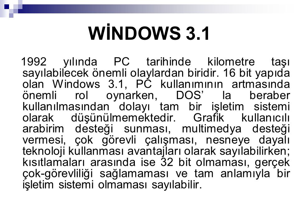 WİNDOWS 3.1 1992 yılında PC tarihinde kilometre taşı sayılabilecek önemli olaylardan biridir. 16 bit yapıda olan Windows 3.1, PC kullanımının artmasın