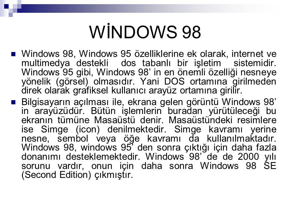 WİNDOWS 98 Windows 98, Windows 95 özelliklerine ek olarak, internet ve multimedya destekli dos tabanlı bir işletim sistemidir. Windows 95 gibi, Window