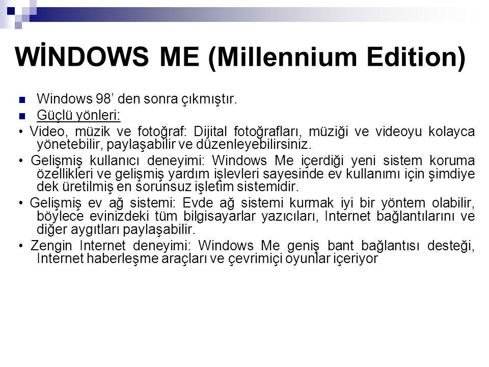 WİNDOWS ME (Millennium Edition) Windows 98' den sonra çıkmıştır. Güçlü yönleri: Video, müzik ve fotoğraf: Dijital fotoğrafları, müziği ve videoyu kola
