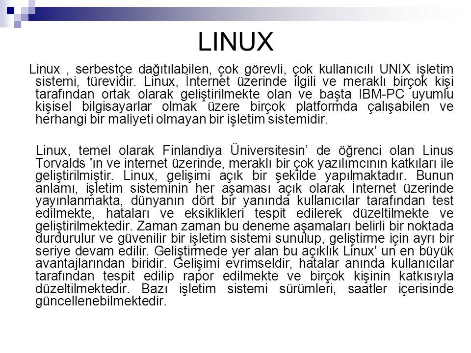 LINUX Linux, serbestçe dağıtılabilen, çok görevli, çok kullanıcılı UNIX işletim sistemi, türevidir. Linux, İnternet üzerinde ilgili ve meraklı birçok