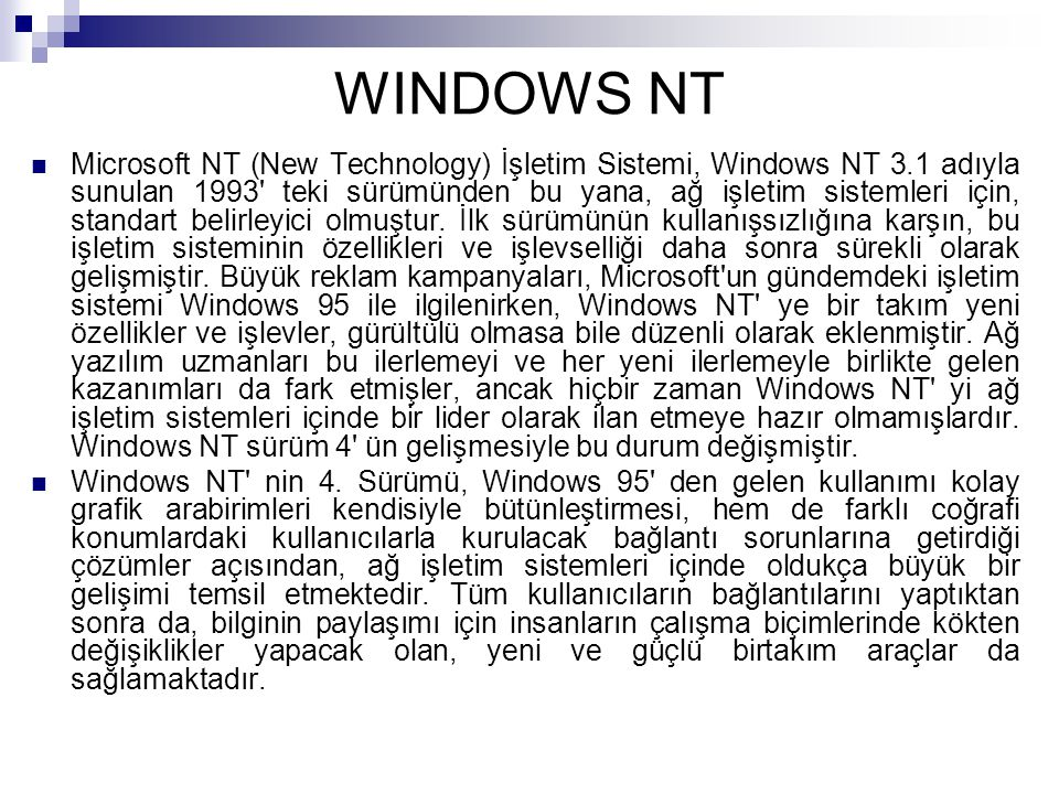 WINDOWS NT Microsoft NT (New Technology) İşletim Sistemi, Windows NT 3.1 adıyla sunulan 1993 teki sürümünden bu yana, ağ işletim sistemleri için, standart belirleyici olmuştur.
