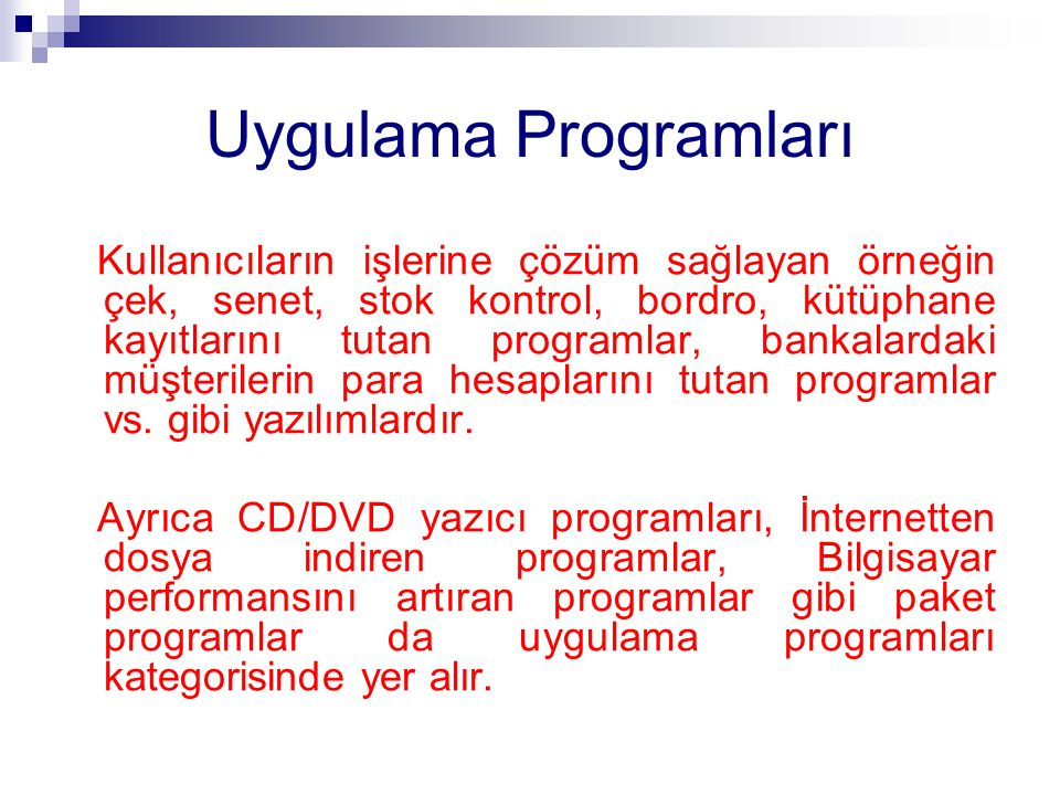 Uygulama Programları Kullanıcıların işlerine çözüm sağlayan örneğin çek, senet, stok kontrol, bordro, kütüphane kayıtlarını tutan programlar, bankalar