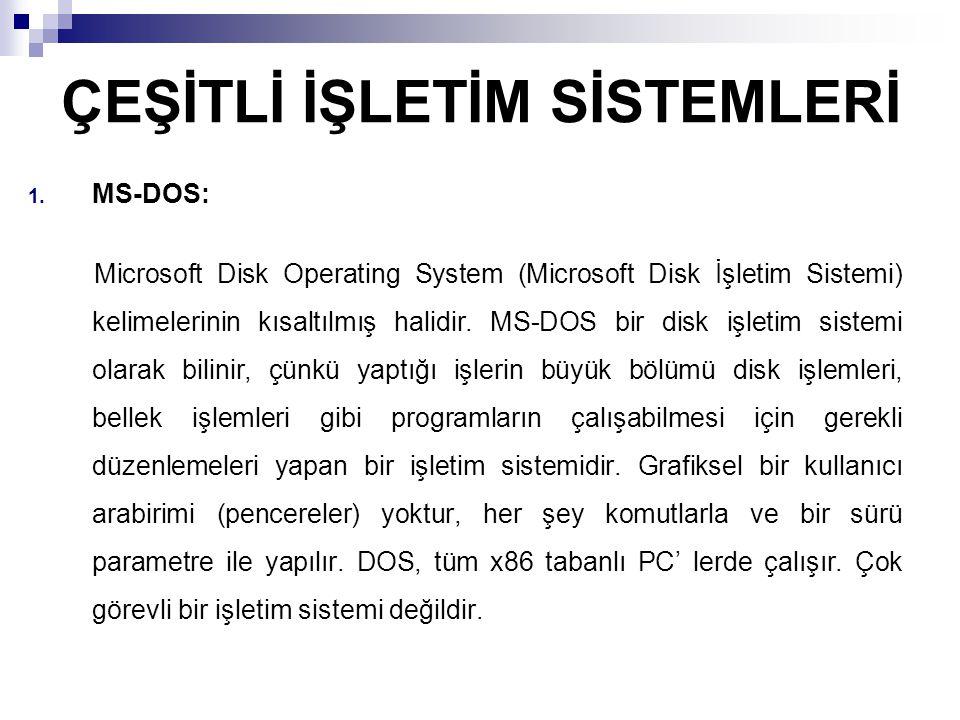ÇEŞİTLİ İŞLETİM SİSTEMLERİ 1. MS-DOS: Microsoft Disk Operating System (Microsoft Disk İşletim Sistemi) kelimelerinin kısaltılmış halidir. MS-DOS bir d