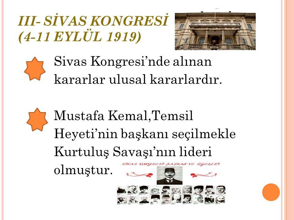 III- SİVAS KONGRESİ (4-11 EYLÜL 1919) 4 Eylül 1919 tarihinde yapılan Sivas Kongresi'nde şu kararlar alındı: *Erzurum Kongresi'nde alınan kararların tümü kabul edildi.