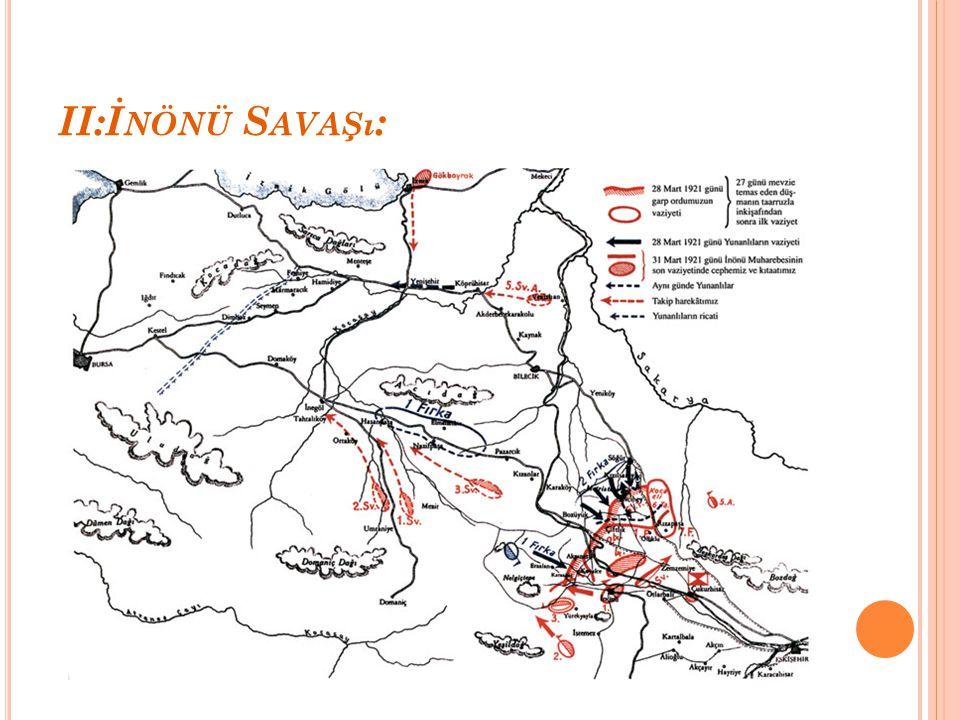 II:İ NÖNÜ S AVAŞı : I. İnönü Savaşı'nda isteklerine ulaşamayan işgal devletleri Yunanlıları yeni bir saldırı için desteklediler. II. İnönü Savaşı da T