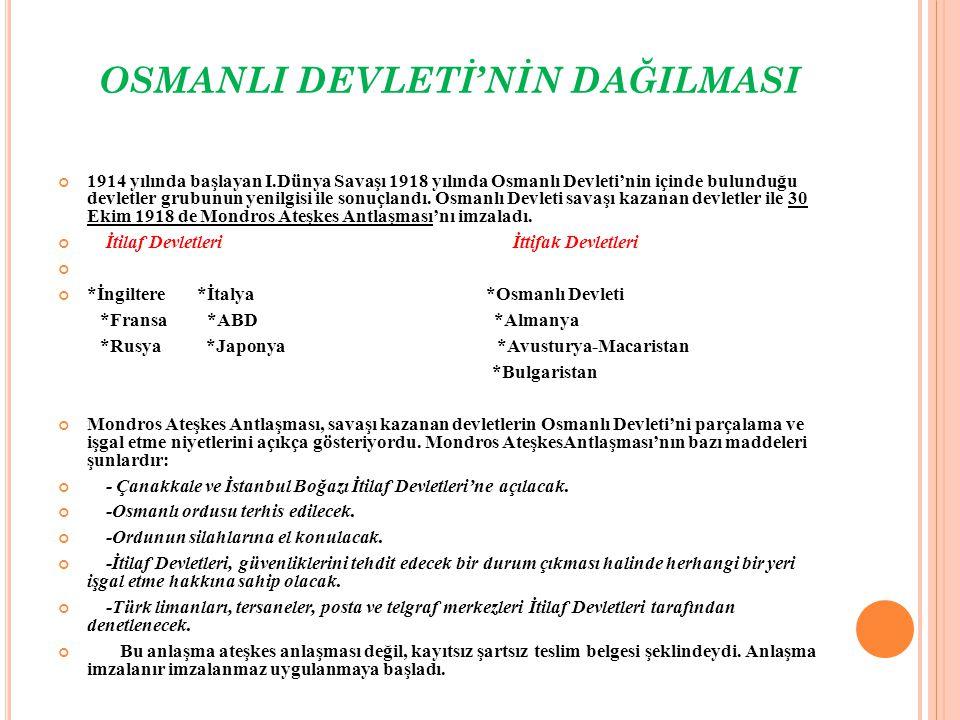 OSMANLI DEVLETİ'NİN DAĞILMASI 1914 yılında başlayan I.Dünya Savaşı 1918 yılında Osmanlı Devleti'nin içinde bulunduğu devletler grubunun yenilgisi ile sonuçlandı.