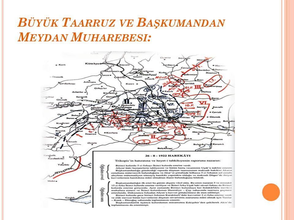 B ÜYÜK T AARRUZ VE B AŞKUMANDAN M EYDAN M UHAREBESI : Türk ordusunun başarılarından sonra düşmanları yurttan atılacağına inancı iyice artmıştı. Ordunu