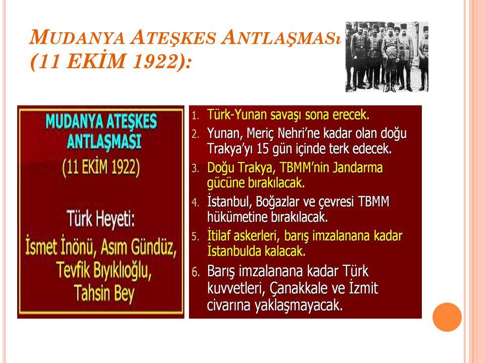 M UDANYA A TEŞKES A NTLAŞMASı (11 EKİM 1922): İzmir'in düşman işgalinde kurtarılmasından sonra Türk ordusu Boğazlar,İstanbul ve Trakya'nın geri alınması için yürüyüşe geçti.Bunun üzerine İtilaf Devletleri ateşkes görüşmelerine başlamak istediklerini TBMM'ye bildirdiler.3 Ekim 1922'de Mudanya'da başlayan ateşkes görüşmelerine Türk temsilcisi olarak İsmet Paşa gönderildi.Bu görüşmeye İngiltere,Fransa, İtalya katıldı.Yunanistan bu görüşmeye katılmadı ancak sonradan Mudanya Ateşkes Antlaşması'nı imzaladı.