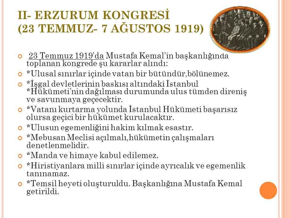 II- ERZURUM KONGRESİ (23 TEMMUZ- 7 AĞUSTOS 1919) 23 Temmuz 1919'da Mustafa Kemal'in başkanlığında toplanan kongrede şu kararlar alındı: *Ulusal sınırlar içinde vatan bir bütündür,bölünemez.