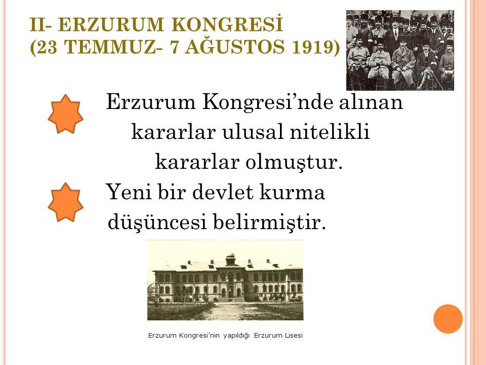 II- ERZURUM KONGRESİ (23 TEMMUZ- 7 AĞUSTOS 1919) 23 Temmuz 1919'da Mustafa Kemal'in başkanlığında toplanan kongrede şu kararlar alındı: *Ulusal sınırl