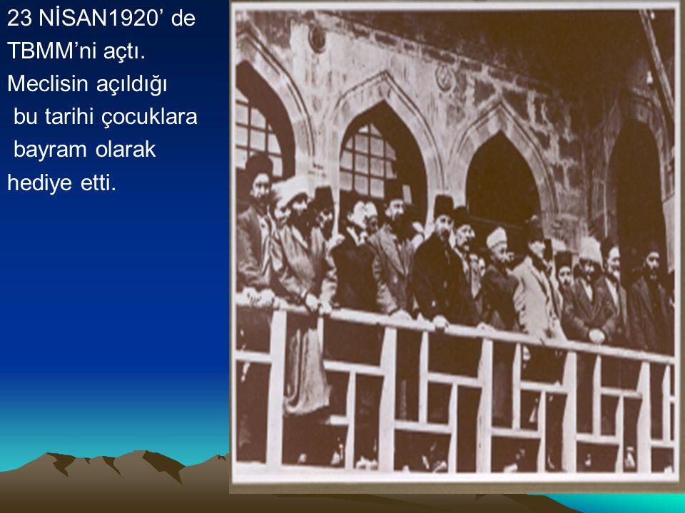 23 NİSAN1920' de TBMM'ni açtı. Meclisin açıldığı bu tarihi çocuklara bayram olarak hediye etti.
