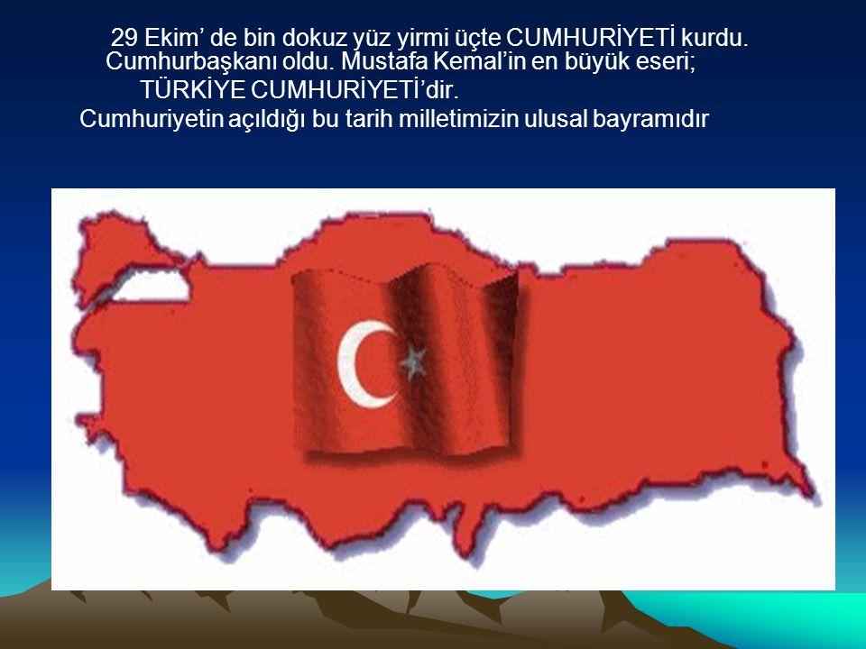 29 Ekim' de bin dokuz yüz yirmi üçte CUMHURİYETİ kurdu. Cumhurbaşkanı oldu. Mustafa Kemal'in en büyük eseri; TÜRKİYE CUMHURİYETİ'dir. Cumhuriyetin açı