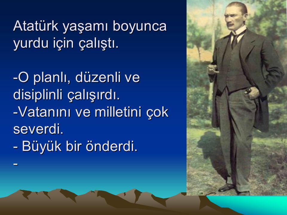 Atatürk yaşamı boyunca yurdu için çalıştı. -O planlı, düzenli ve disiplinli çalışırdı. -Vatanını ve milletini çok severdi. - Büyük bir önderdi. -