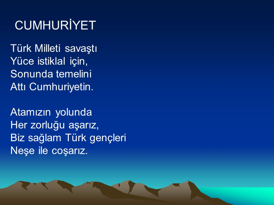 CUMHURİYET Türk Milleti savaştı Yüce istiklal için, Sonunda temelini Attı Cumhuriyetin. Atamızın yolunda Her zorluğu aşarız, Biz sağlam Türk gençleri