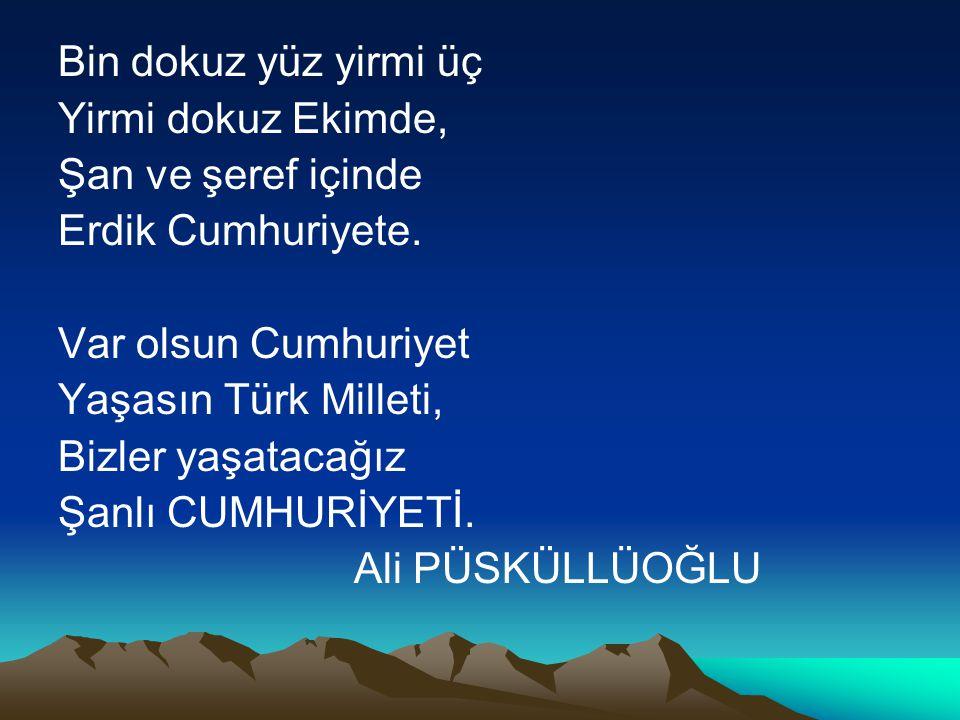 Bin dokuz yüz yirmi üç Yirmi dokuz Ekimde, Şan ve şeref içinde Erdik Cumhuriyete. Var olsun Cumhuriyet Yaşasın Türk Milleti, Bizler yaşatacağız Şanlı