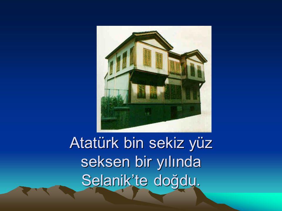 Atatürk bin sekiz yüz seksen bir yılında Selanik'te doğdu.