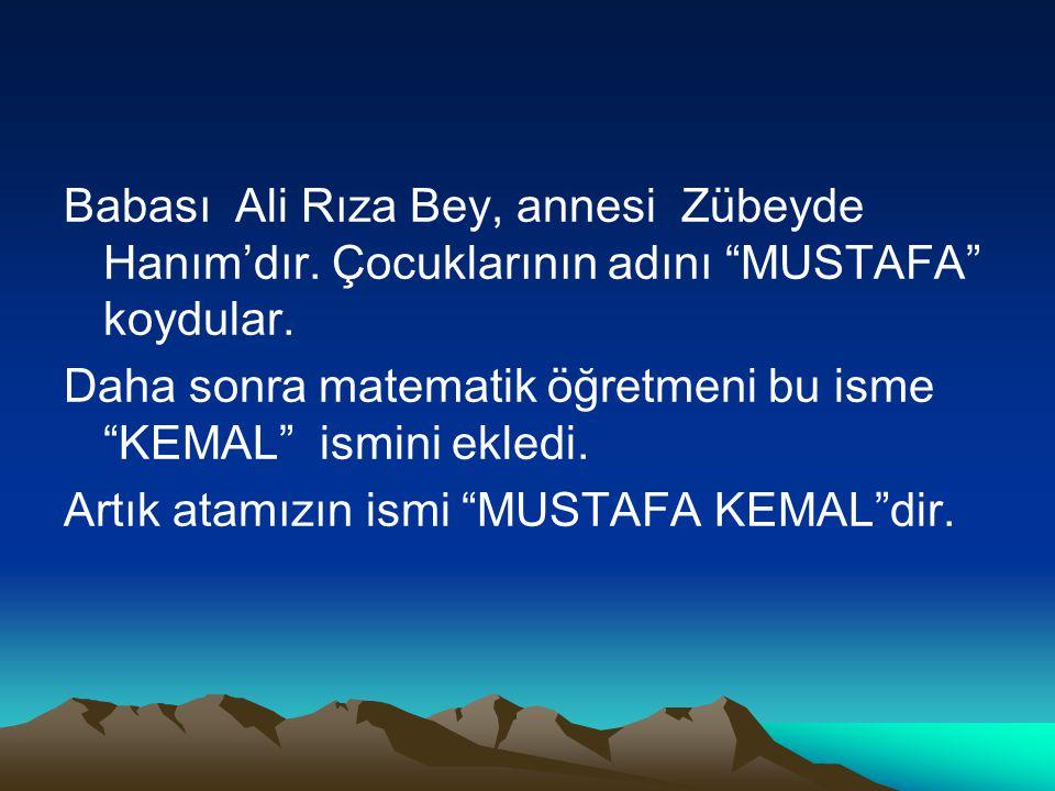 """Babası Ali Rıza Bey, annesi Zübeyde Hanım'dır. Çocuklarının adını """"MUSTAFA"""" koydular. Daha sonra matematik öğretmeni bu isme """"KEMAL"""" ismini ekledi. Ar"""