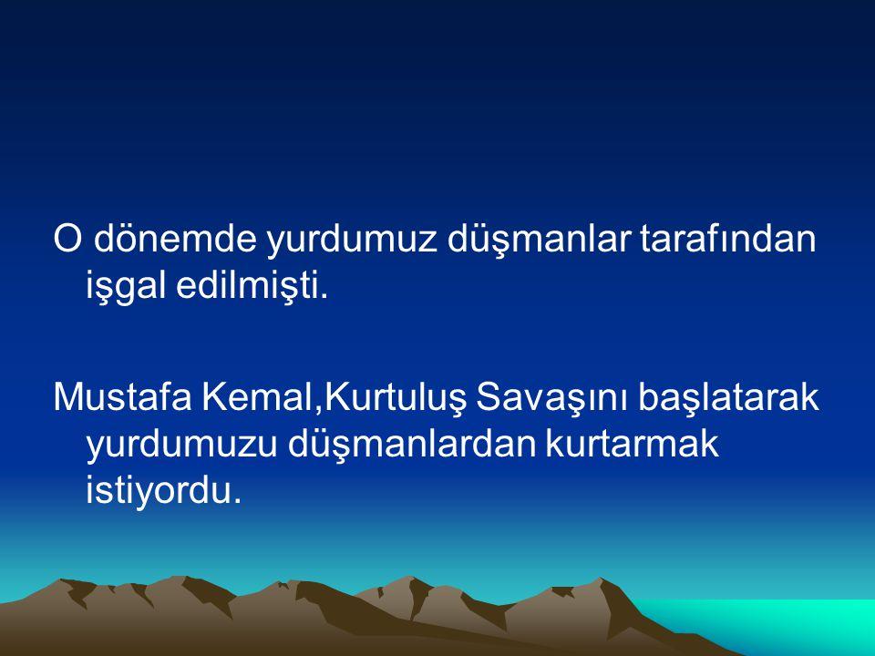 O dönemde yurdumuz düşmanlar tarafından işgal edilmişti. Mustafa Kemal,Kurtuluş Savaşını başlatarak yurdumuzu düşmanlardan kurtarmak istiyordu.
