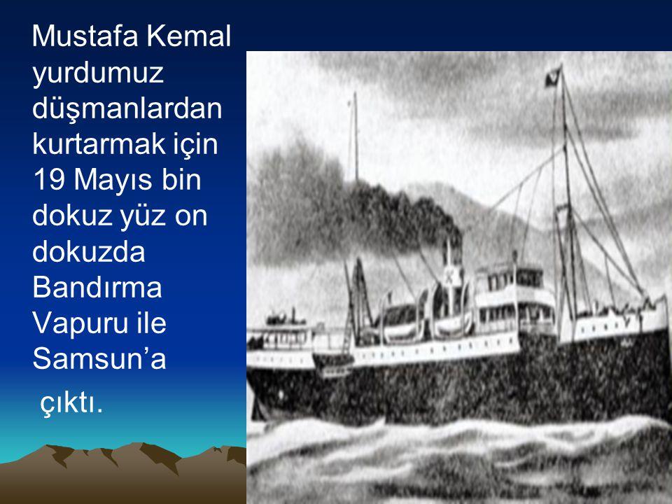 Mustafa Kemal yurdumuz düşmanlardan kurtarmak için 19 Mayıs bin dokuz yüz on dokuzda Bandırma Vapuru ile Samsun'a çıktı.