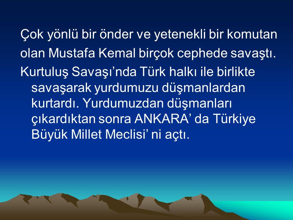 Çok yönlü bir önder ve yetenekli bir komutan olan Mustafa Kemal birçok cephede savaştı. Kurtuluş Savaşı'nda Türk halkı ile birlikte savaşarak yurdumuz