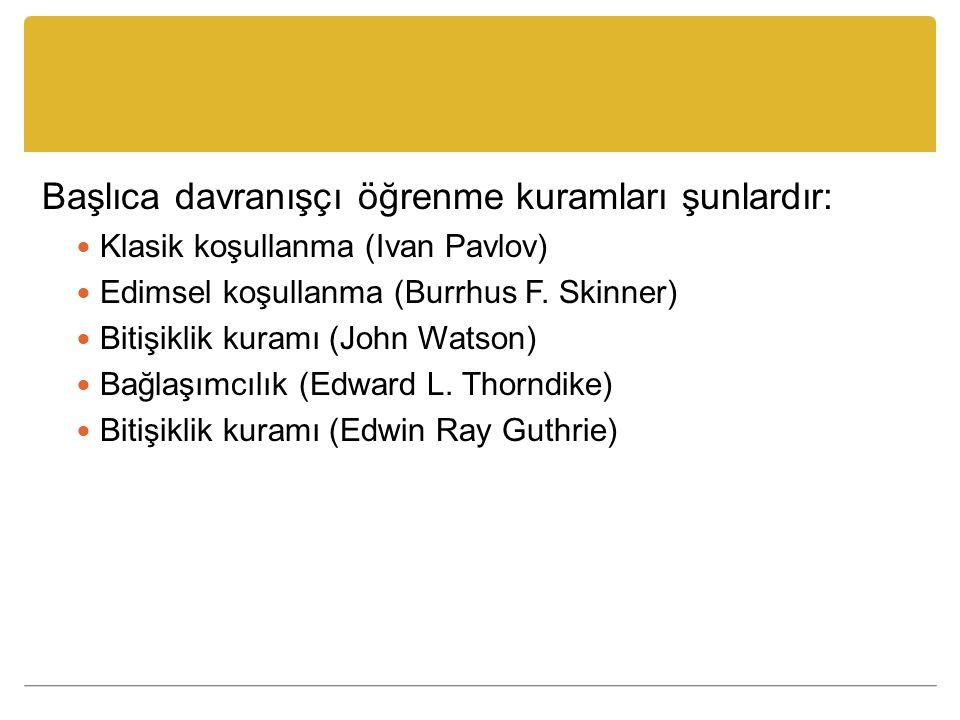 Başlıca davranışçı öğrenme kuramları şunlardır: Klasik koşullanma (Ivan Pavlov) Edimsel koşullanma (Burrhus F. Skinner) Bitişiklik kuramı (John Watson