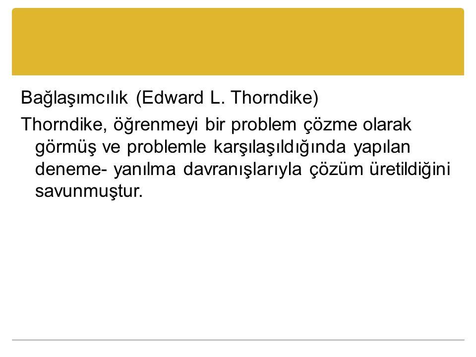 Bağlaşımcılık (Edward L. Thorndike) Thorndike, öğrenmeyi bir problem çözme olarak görmüş ve problemle karşılaşıldığında yapılan deneme- yanılma davran