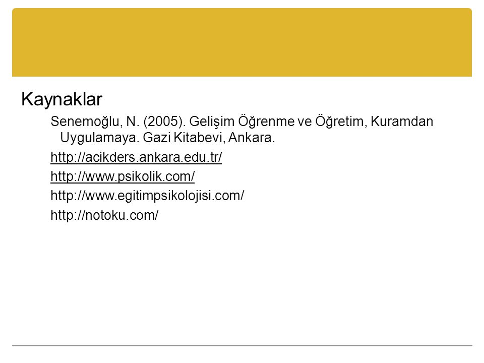 Kaynaklar Senemoğlu, N. (2005). Gelişim Öğrenme ve Öğretim, Kuramdan Uygulamaya. Gazi Kitabevi, Ankara. http://acikders.ankara.edu.tr/ http://www.psik