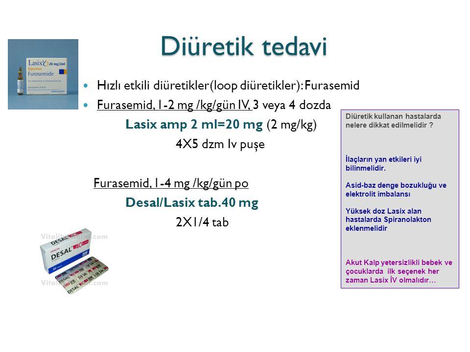 Diüretik tedavi Hızlı etkili diüretikler(loop diüretikler): Furasemid Furasemid, 1-2 mg /kg/gün IV, 3 veya 4 dozda Lasix amp 2 ml=20 mg (2 mg/kg) 4X5