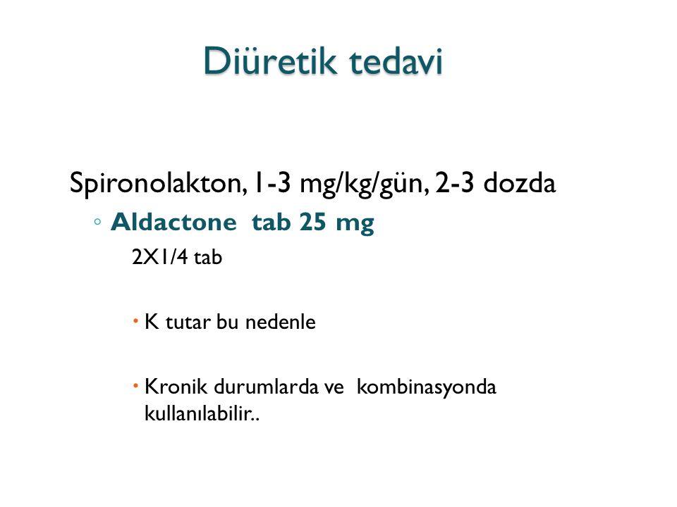 Diüretik tedavi Spironolakton, 1-3 mg/kg/gün, 2-3 dozda ◦ Aldactone tab 25 mg 2X1/4 tab  K tutar bu nedenle  Kronik durumlarda ve kombinasyonda kull