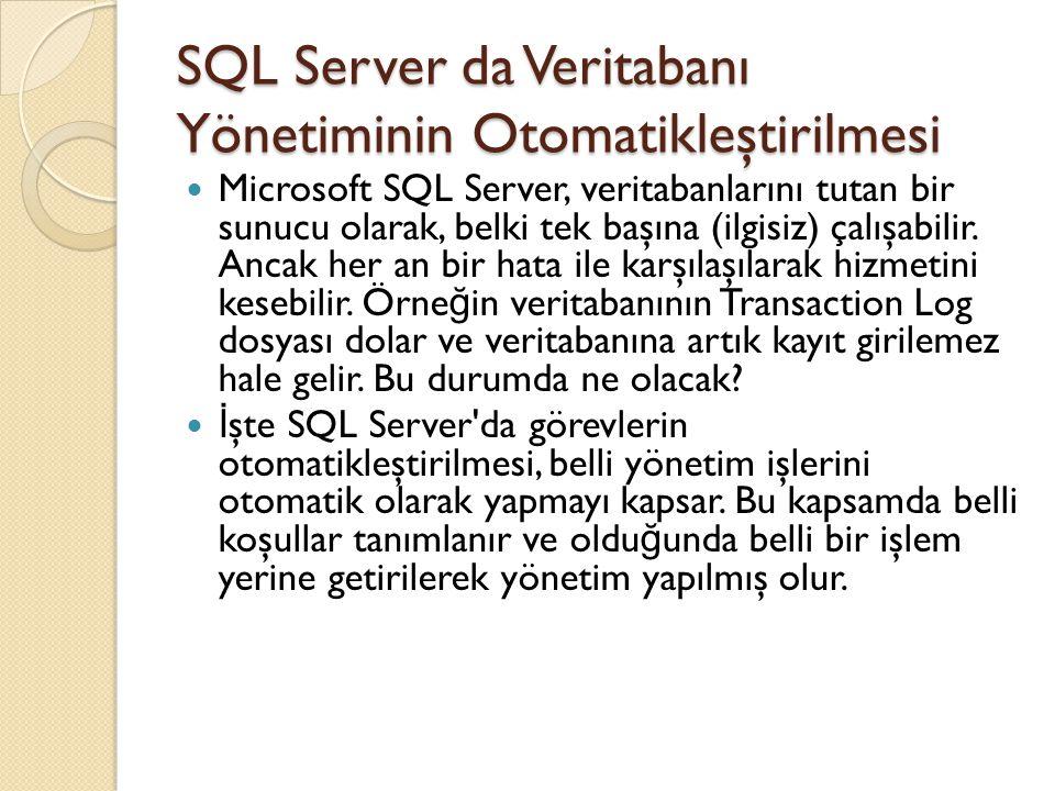 SQL Server da Veritabanı Yönetiminin Otomatikleştirilmesi NOT: Yönetim görevlerini zamanlı olarak yerine getirmek ve ilgili operatörlere mesaj göndermek için SQL Server Agent servisinin çalışması gerekir.