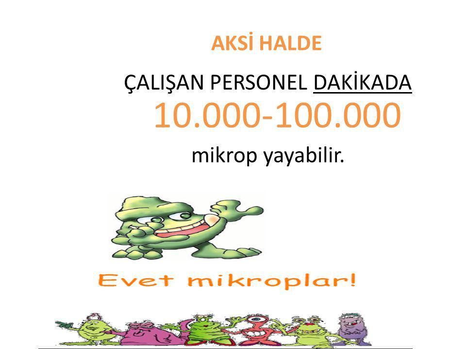 AKSİ HALDE ÇALIŞAN PERSONEL DAKİKADA 10.000-100.000 mikrop yayabilir.