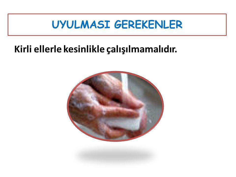Kirli ellerle kesinlikle çalışılmamalıdır. UYULMASI GEREKENLER