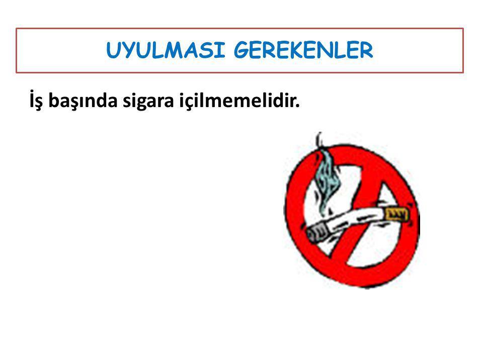 İş başında sigara içilmemelidir. UYULMASI GEREKENLER
