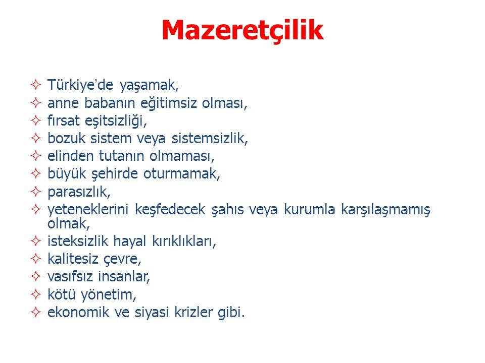 Mazeretçilik  Türkiye'de yaşamak,  anne babanın eğitimsiz olması,  fırsat eşitsizliği,  bozuk sistem veya sistemsizlik,  elinden tutanın olmaması