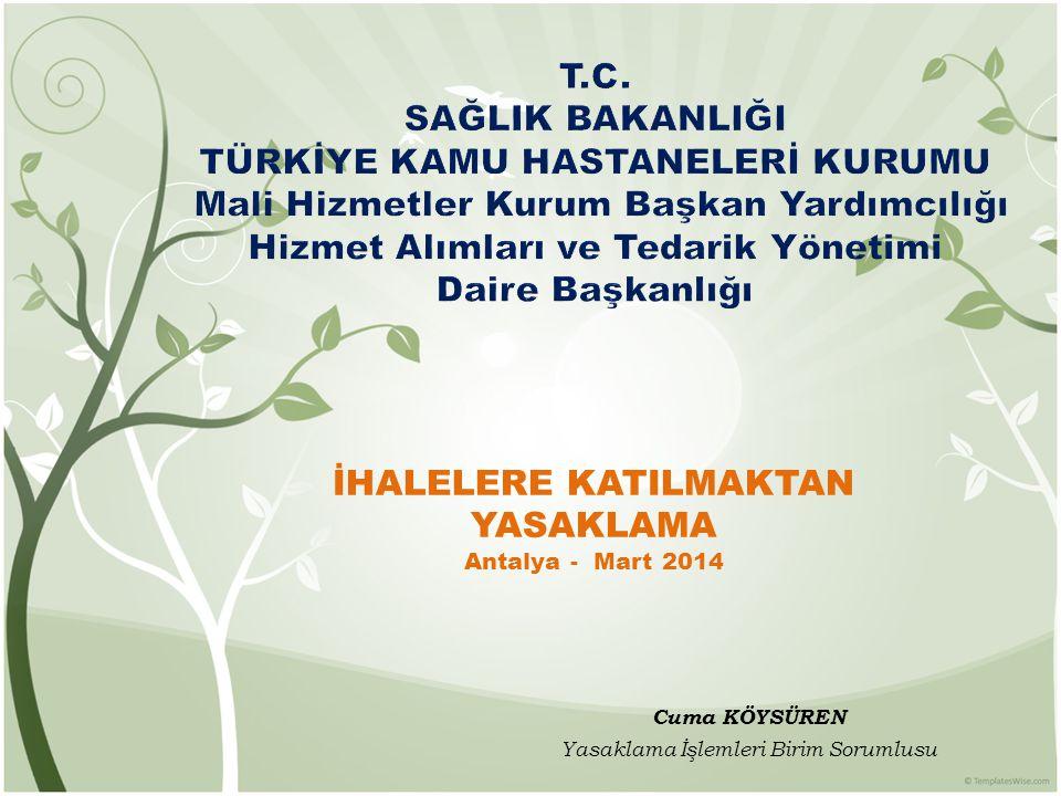 Cuma KÖYSÜREN Yasaklama İşlemleri Birim Sorumlusu İHALELERE KATILMAKTAN YASAKLAMA Antalya - Mart 2014