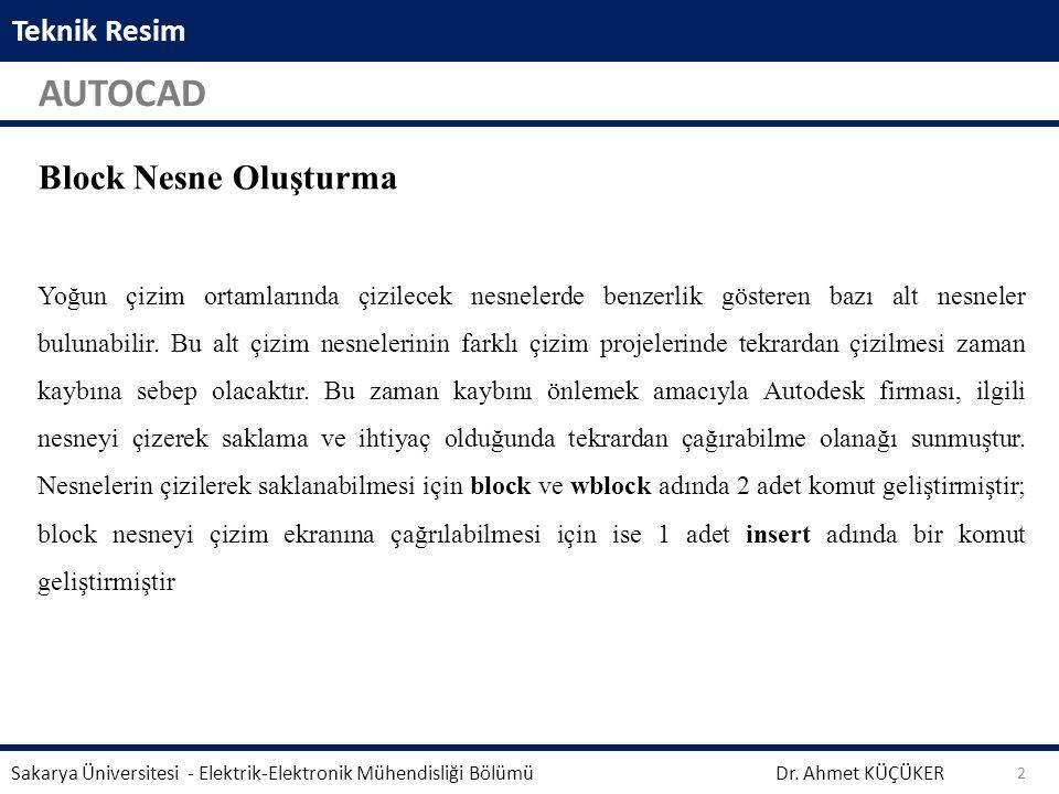 Teknik Resim AUTOCAD Dr. Ahmet KÜÇÜKER Sakarya Üniversitesi - Elektrik-Elektronik Mühendisliği Bölümü 2 Block Nesne Oluşturma Yoğun çizim ortamlarında