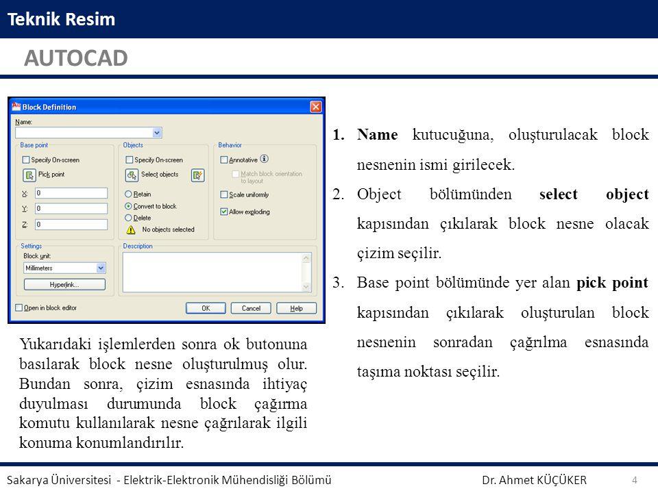 Teknik Resim AUTOCAD Dr. Ahmet KÜÇÜKER Sakarya Üniversitesi - Elektrik-Elektronik Mühendisliği Bölümü 4 1.Name kutucuğuna, oluşturulacak block nesneni