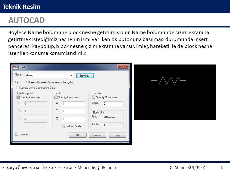 Teknik Resim AUTOCAD Dr. Ahmet KÜÇÜKER Sakarya Üniversitesi - Elektrik-Elektronik Mühendisliği Bölümü 8 Böylece Name bölümüne block nesne getirilmiş o