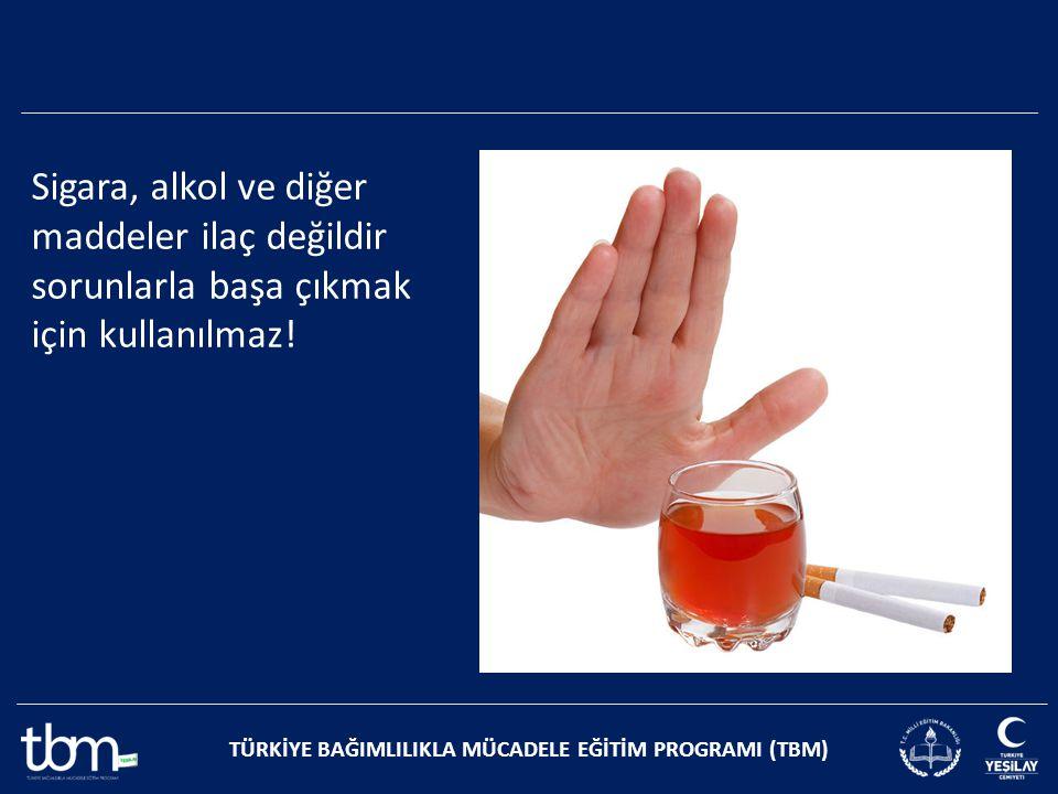 TÜRKİYE BAĞIMLILIKLA MÜCADELE EĞİTİM PROGRAMI (TBM) Sigara, alkol ve diğer maddeler ilaç değildir sorunlarla başa çıkmak için kullanılmaz!