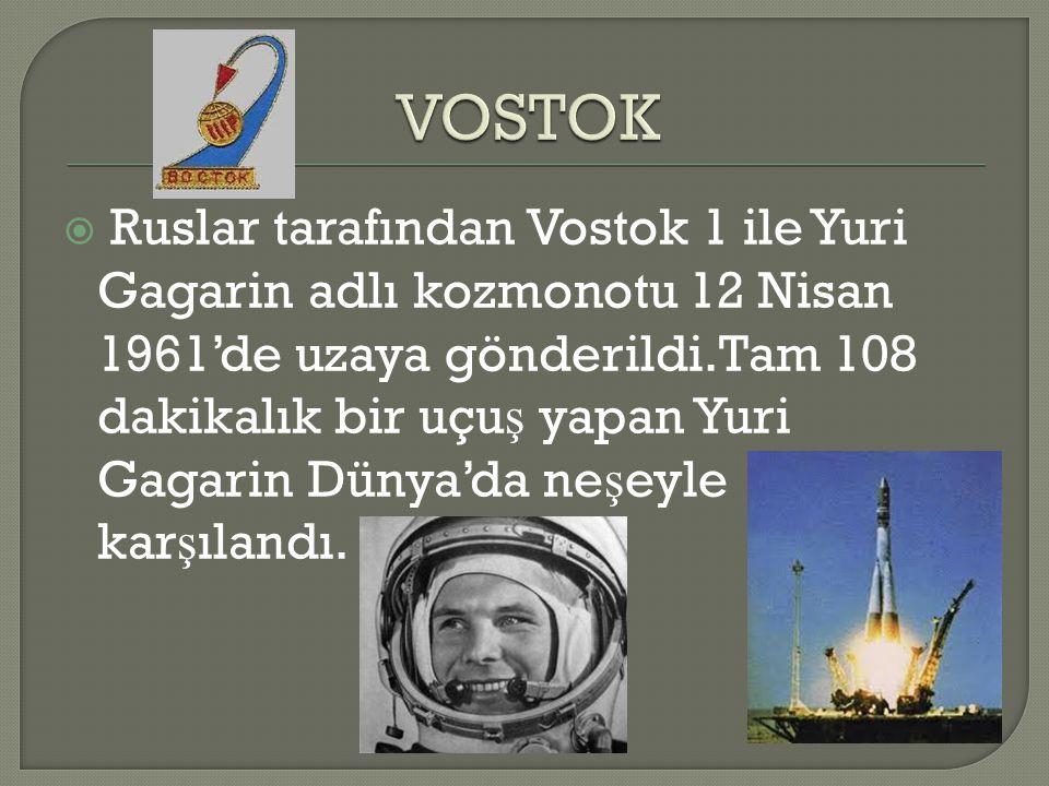  Ruslar tarafından Vostok 1 ile Yuri Gagarin adlı kozmonotu 12 Nisan 1961'de uzaya gönderildi.Tam 108 dakikalık bir uçu ş yapan Yuri Gagarin Dünya'da