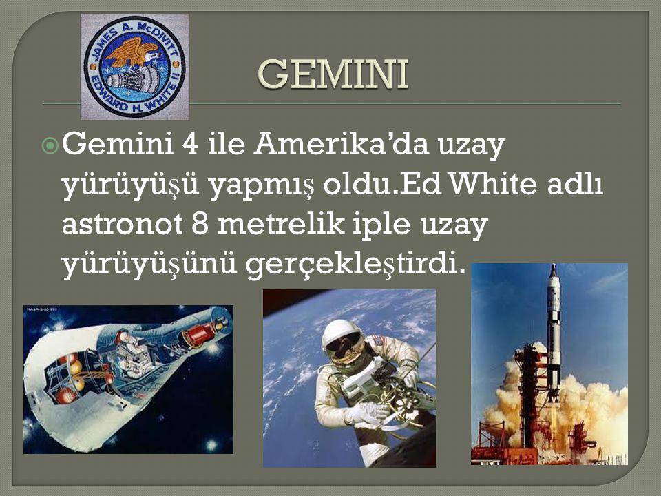  Gemini 4 ile Amerika'da uzay yürüyü ş ü yapmı ş oldu.Ed White adlı astronot 8 metrelik iple uzay yürüyü ş ünü gerçekle ş tirdi.