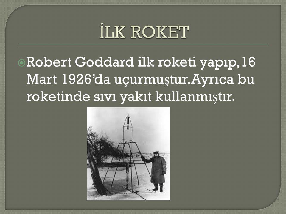  Robert Goddard ilk roketi yapıp,16 Mart 1926'da uçurmu ş tur.Ayrıca bu roketinde sıvı yakıt kullanmı ş tır.