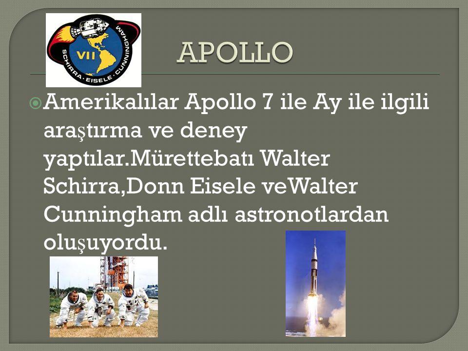 Amerikalılar Apollo 7 ile Ay ile ilgili ara ş tırma ve deney yaptılar.Mürettebatı Walter Schirra,Donn Eisele veWalter Cunningham adlı astronotlardan