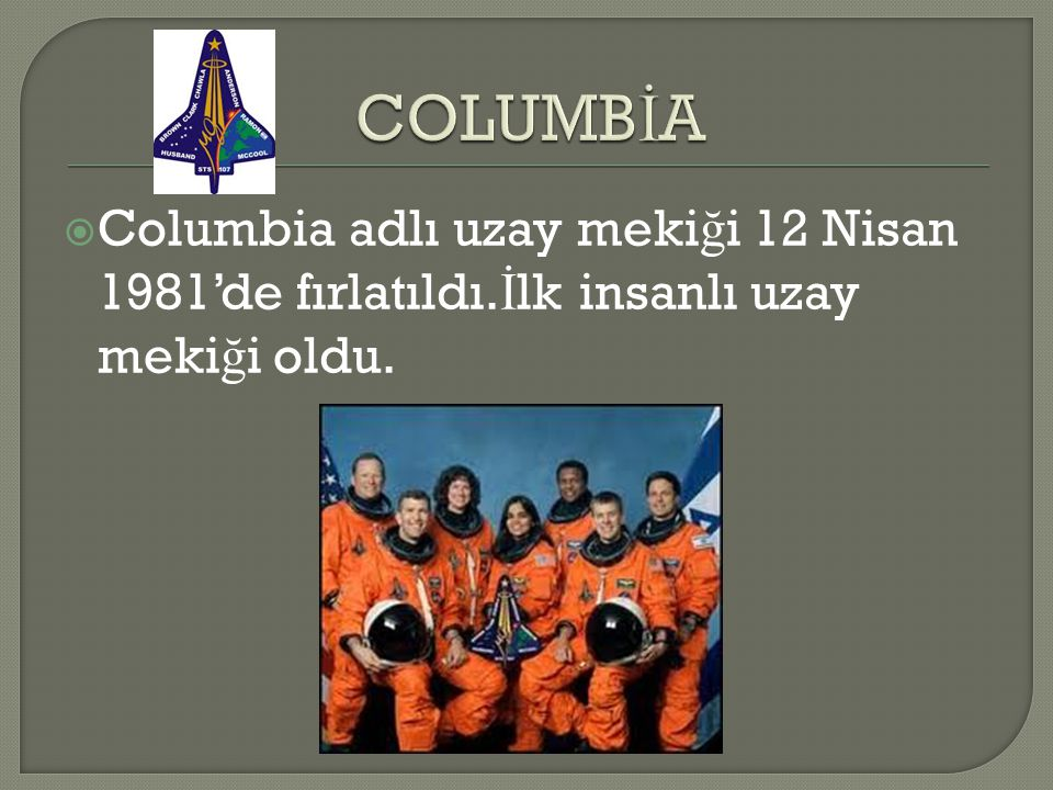  Columbia adlı uzay meki ğ i 12 Nisan 1981'de fırlatıldı. İ lk insanlı uzay meki ğ i oldu.
